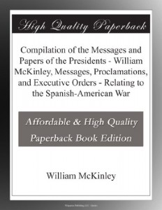 Compilation of the Messages and Papers of the Presidents – William McKinley, Messages, Proclamations, and Executive Orders – Relating to the Spanish-American War