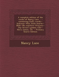 A   Complete Edition of the Works of Nancy Luce …: Containing God's Words–Sickness–Poor Little Hearts–Milk–No Comfort–Prayers–Our Savior's Gol
