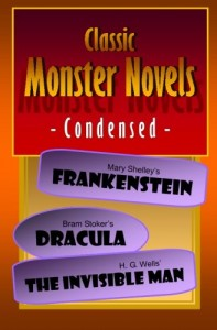 Classic Monster Novels Condensed: Mary Shelley's Frankenstein, Bram Stoker's Dracula, H. G. Wells' The Invisible Man