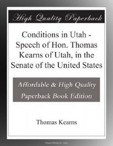 Conditions in Utah – Speech of Hon. Thomas Kearns of Utah, in the Senate of the United States