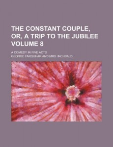 The constant couple, or, A trip to the jubilee Volume 8; a comedy in five acts