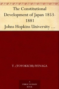 The Constitutional Development of Japan 1853-1881 Johns Hopkins University Studies in Historical and Political Science, Ninth Series