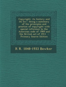 Copyright, Its History and Its Law: Being a Summary of the Principles and Practice of Copyright with Special Reference to the American Code of 1909 an