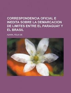 Correspondencia Oficial e Inedita sobre la Demarcacion de Limites entre el Paraguay y el Brasil (Spanish Edition)